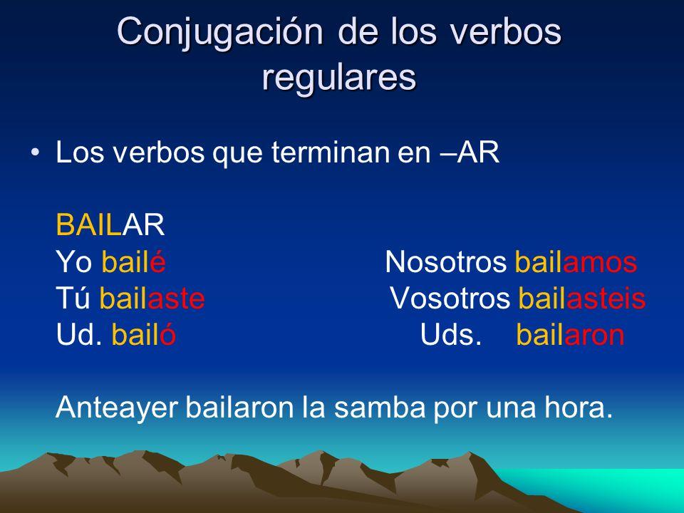 Conjugación de los verbos regulares Los verbos que terminan en –AR BAILAR Yo bailé Nosotros bailamos Tú bailaste Vosotros bailasteis Ud. bailó Uds. ba