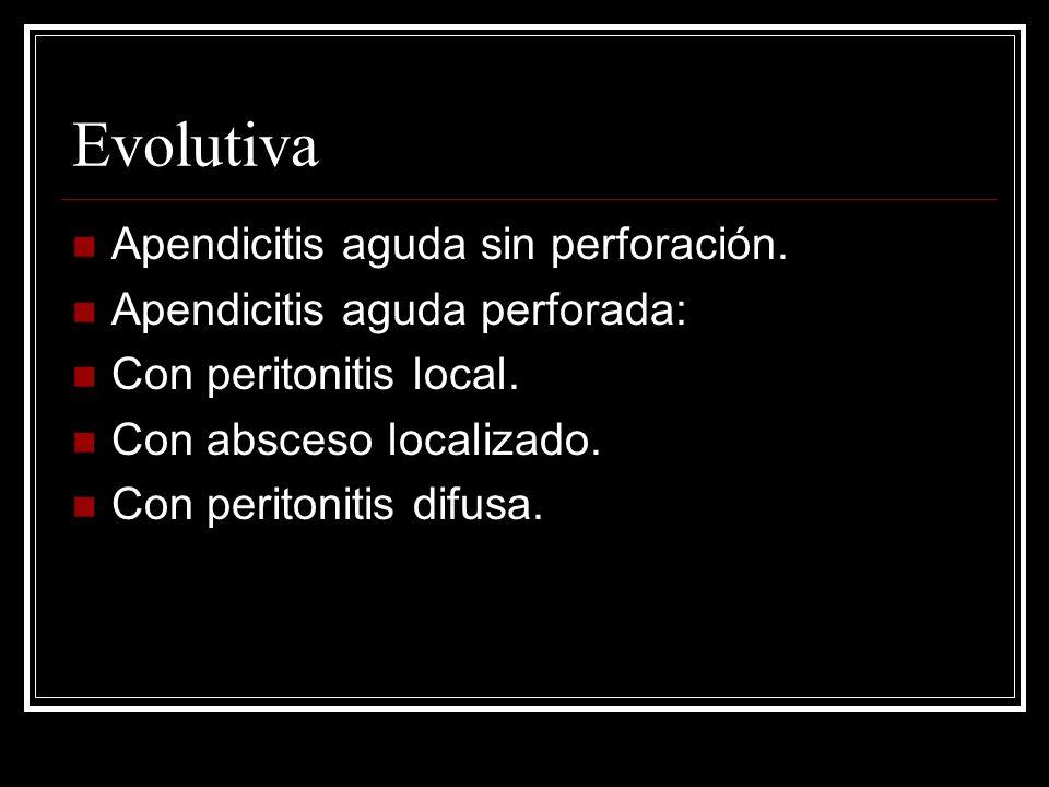 Evolutiva Apendicitis aguda sin perforación. Apendicitis aguda perforada: Con peritonitis local. Con absceso localizado. Con peritonitis difusa.