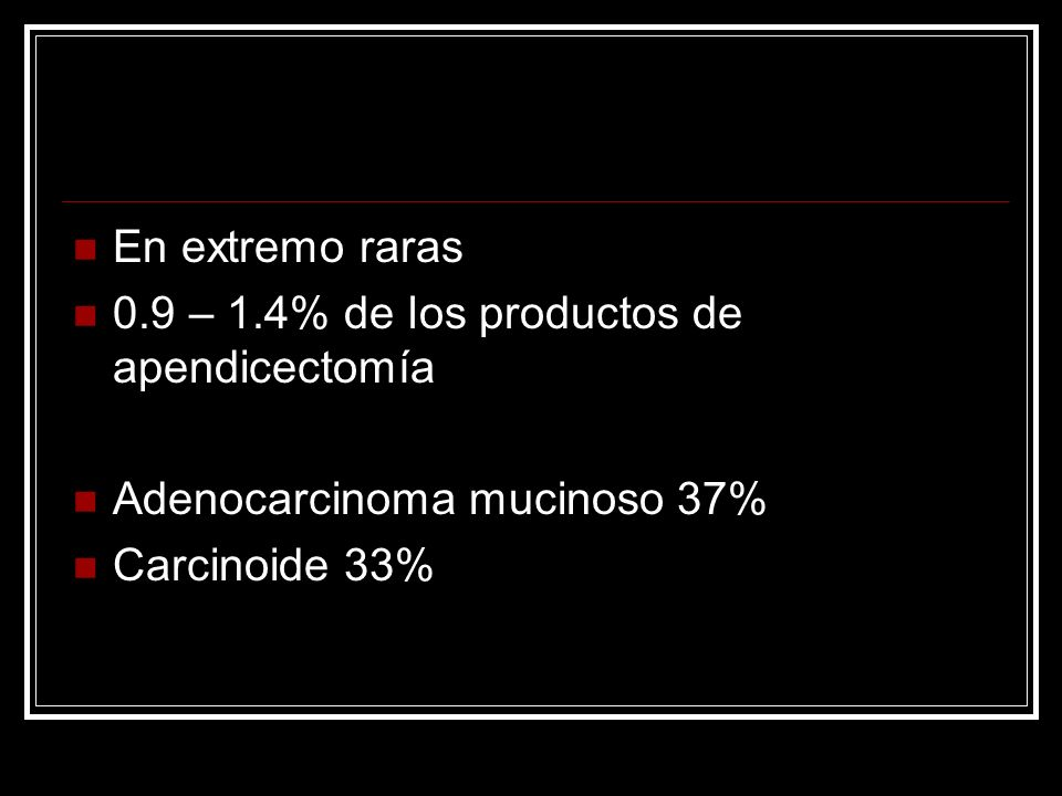 En extremo raras 0.9 – 1.4% de los productos de apendicectomía Adenocarcinoma mucinoso 37% Carcinoide 33%