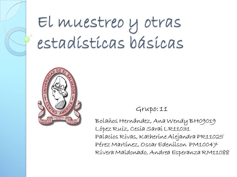 El muestreo y otras estadísticas básicas Bolaños Hernández, Ana Wendy BH09019 López Ruiz, Cesia Sarai LR11031 Palacios Rivas, Katherine Alejandra PR11