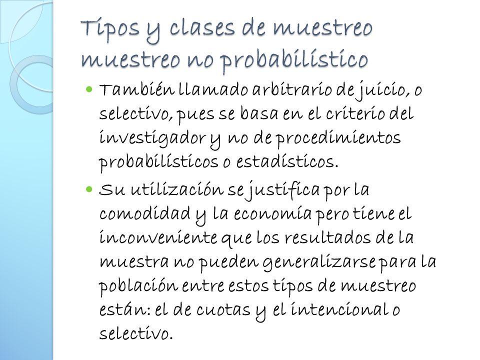 Tipos y clases de muestreo muestreo no probabilístico También llamado arbitrario de juicio, o selectivo, pues se basa en el criterio del investigador