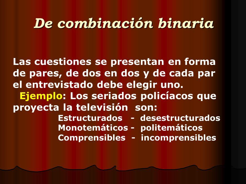 De combinación binaria Las cuestiones se presentan en forma de pares, de dos en dos y de cada par el entrevistado debe elegir uno. Ejemplo: Los seriad