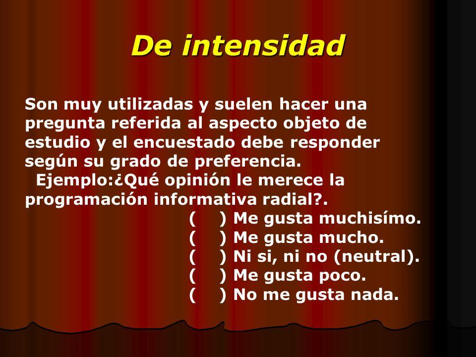 De intensidad Son muy utilizadas y suelen hacer una pregunta referida al aspecto objeto de estudio y el encuestado debe responder según su grado de pr