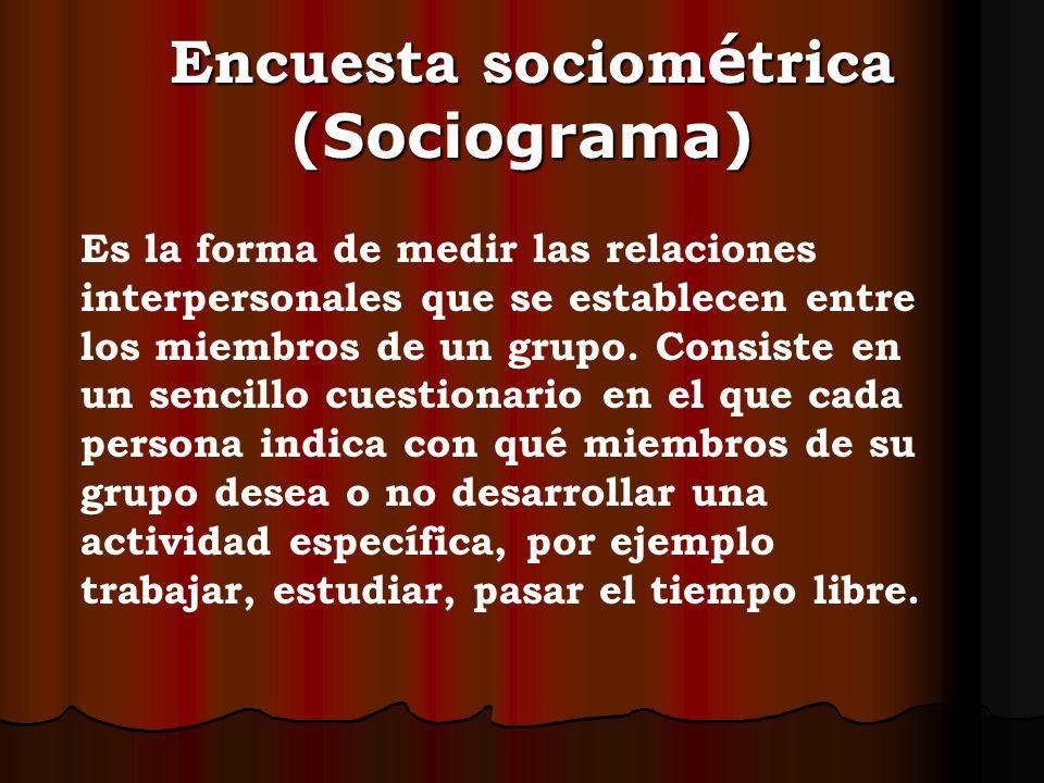 Encuesta sociom é trica (Sociograma) Encuesta sociom é trica (Sociograma) Es la forma de medir las relaciones interpersonales que se establecen entre