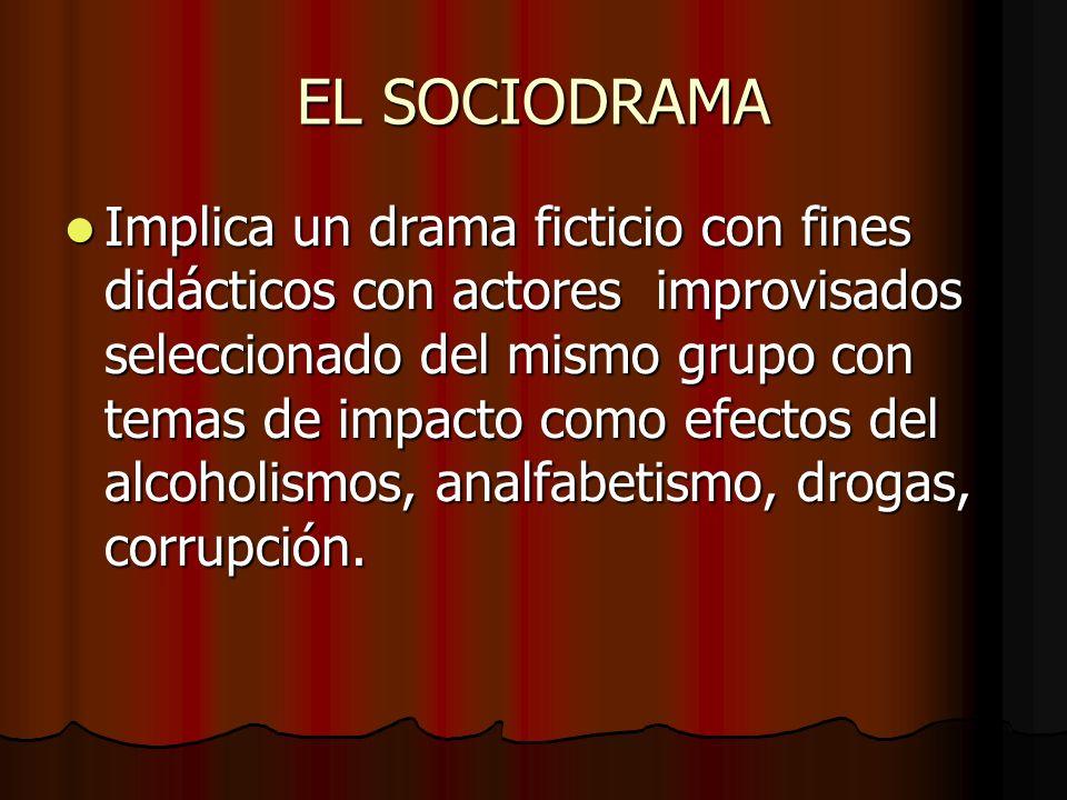 EL SOCIODRAMA Implica un drama ficticio con fines didácticos con actores improvisados seleccionado del mismo grupo con temas de impacto como efectos d