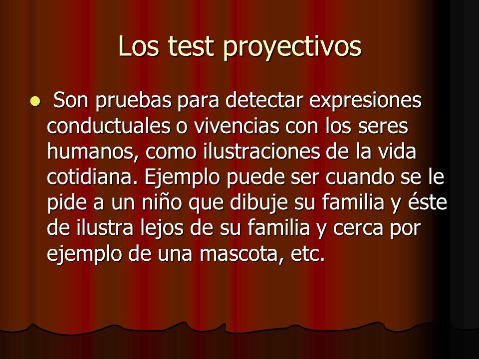 Los test proyectivos Son pruebas para detectar expresiones conductuales o vivencias con los seres humanos, como ilustraciones de la vida cotidiana. Ej