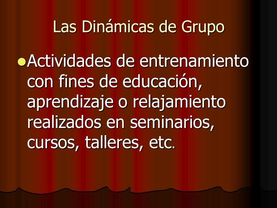 Las Dinámicas de Grupo Actividades de entrenamiento con fines de educación, aprendizaje o relajamiento realizados en seminarios, cursos, talleres, etc