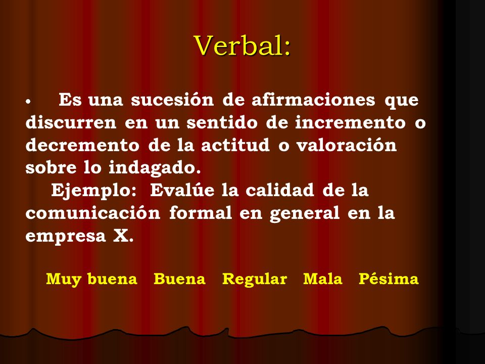 Verbal: Es una sucesión de afirmaciones que discurren en un sentido de incremento o decremento de la actitud o valoración sobre lo indagado. Ejemplo: