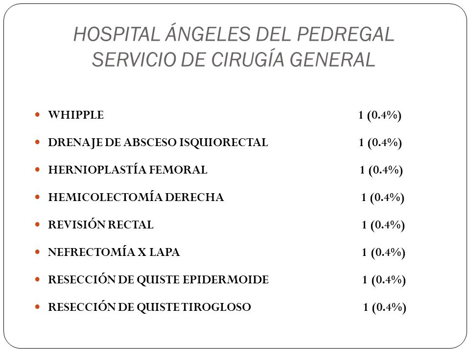 HOSPITAL ÁNGELES DEL PEDREGAL SERVICIO DE CIRUGÍA GENERAL SAFENECTOMÍA INTERNA UNILATERAL 1 (0.4%) SAFENECTOMÍA INTERNA BILATERAL 1 (0.4%) COLOCACIÓN DE CATÉTER TENCHKOFF 1 (0.4%) BIOPSIA HEPÁTICA POR LAPAROSCOPÍA 1 (0.4%) BIOPSIA DE MAMA BILATERAL 1 (0.4%) TRASPLANTE RENAL 1 (0.4%) CIERRE DE COLOSTOMÍA 1 (0.4%)