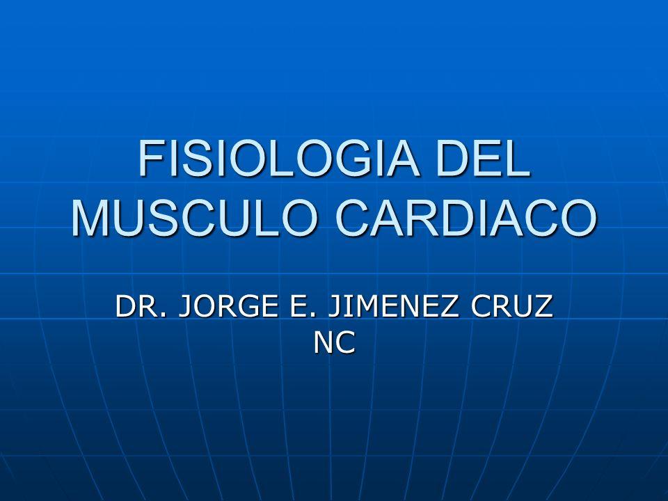 FISIOLOGIA DEL MUSCULO CARDIACO DR. JORGE E. JIMENEZ CRUZ NC