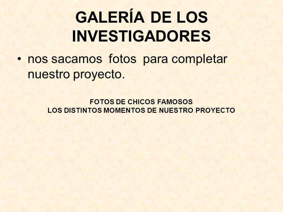 GALERÍA DE LOS INVESTIGADORES nos sacamos fotos para completar nuestro proyecto. FOTOS DE CHICOS FAMOSOS LOS DISTINTOS MOMENTOS DE NUESTRO PROYECTO