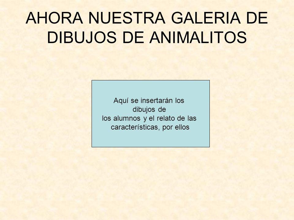 AHORA NUESTRA GALERIA DE DIBUJOS DE ANIMALITOS Aquí se insertarán los dibujos de los alumnos y el relato de las características, por ellos