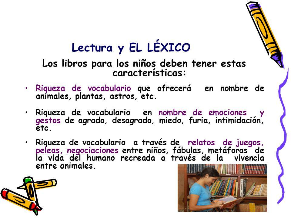 Lectura y EL LÉXICO Los libros para los niños deben tener estas características: Riqueza de vocabulario que ofrecerá en nombre de animales, plantas, a