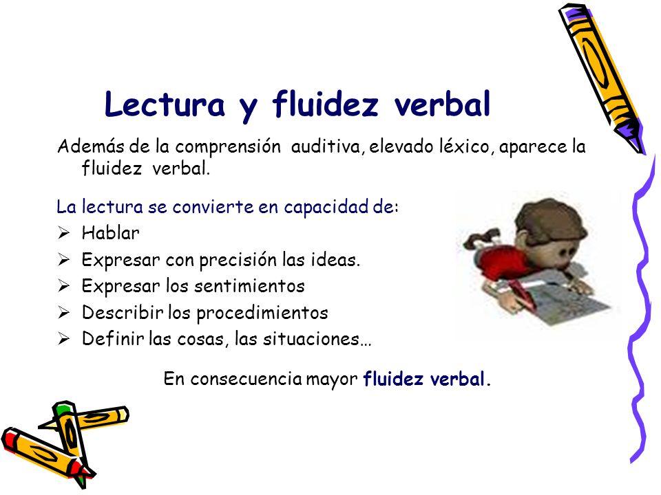 Lectura y fluidez verbal Además de la comprensión auditiva, elevado léxico, aparece la fluidez verbal. La lectura se convierte en capacidad de: Hablar