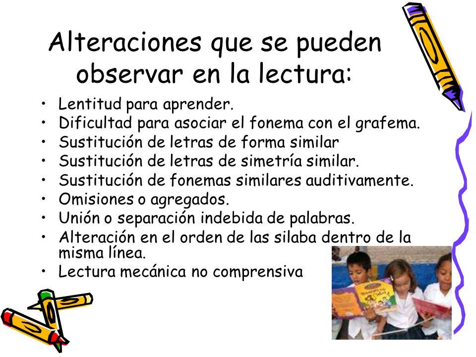 Alteraciones que se pueden observar en la lectura: Lentitud para aprender. Dificultad para asociar el fonema con el grafema. Sustitución de letras de