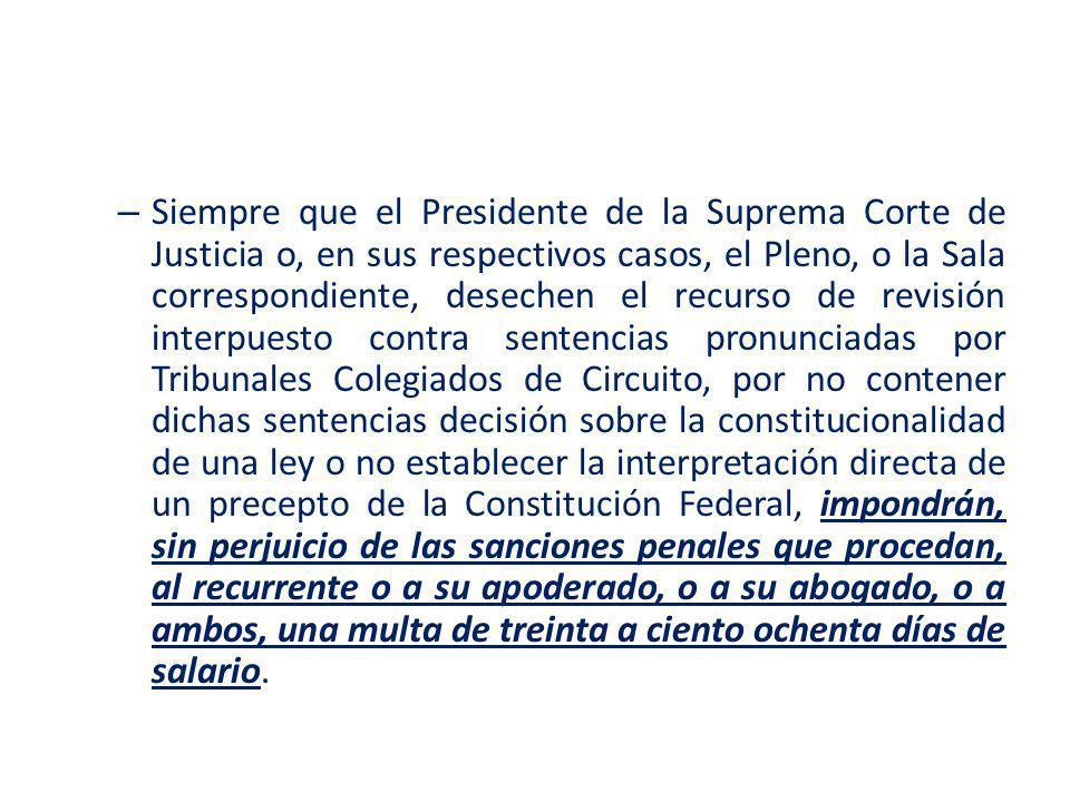 – Siempre que el Presidente de la Suprema Corte de Justicia o, en sus respectivos casos, el Pleno, o la Sala correspondiente, desechen el recurso de r