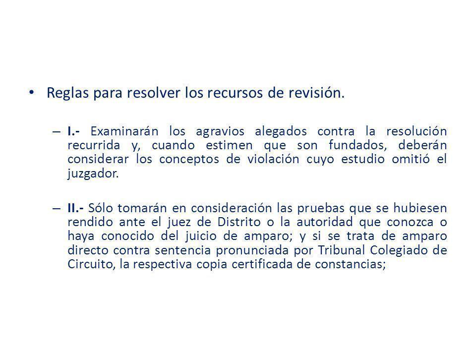Reglas para resolver los recursos de revisión. – I.- Examinarán los agravios alegados contra la resolución recurrida y, cuando estimen que son fundado