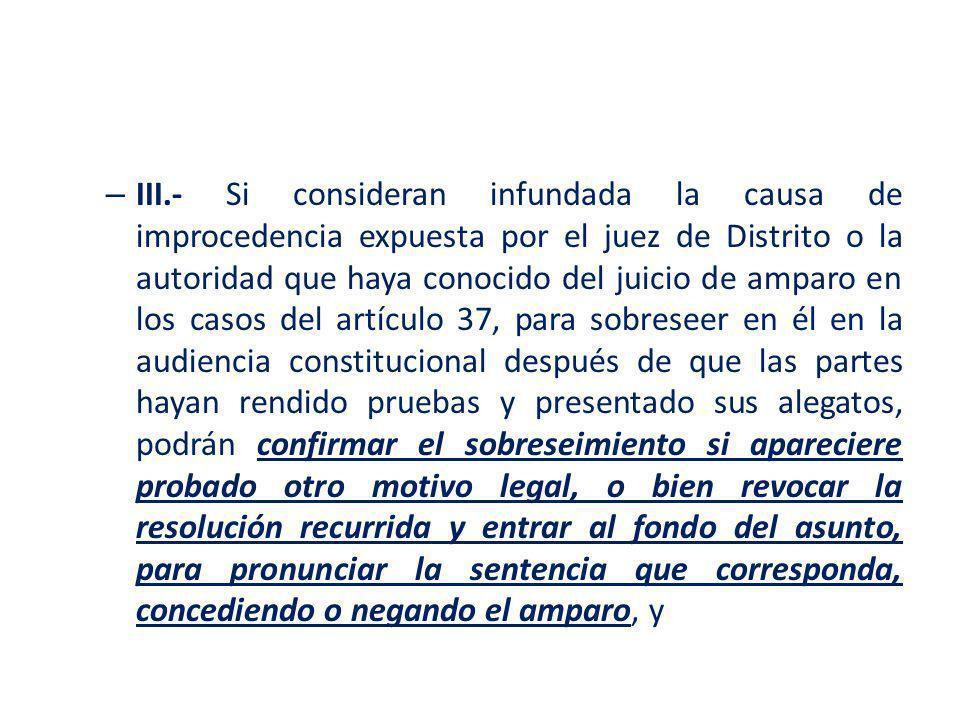 – III.- Si consideran infundada la causa de improcedencia expuesta por el juez de Distrito o la autoridad que haya conocido del juicio de amparo en lo