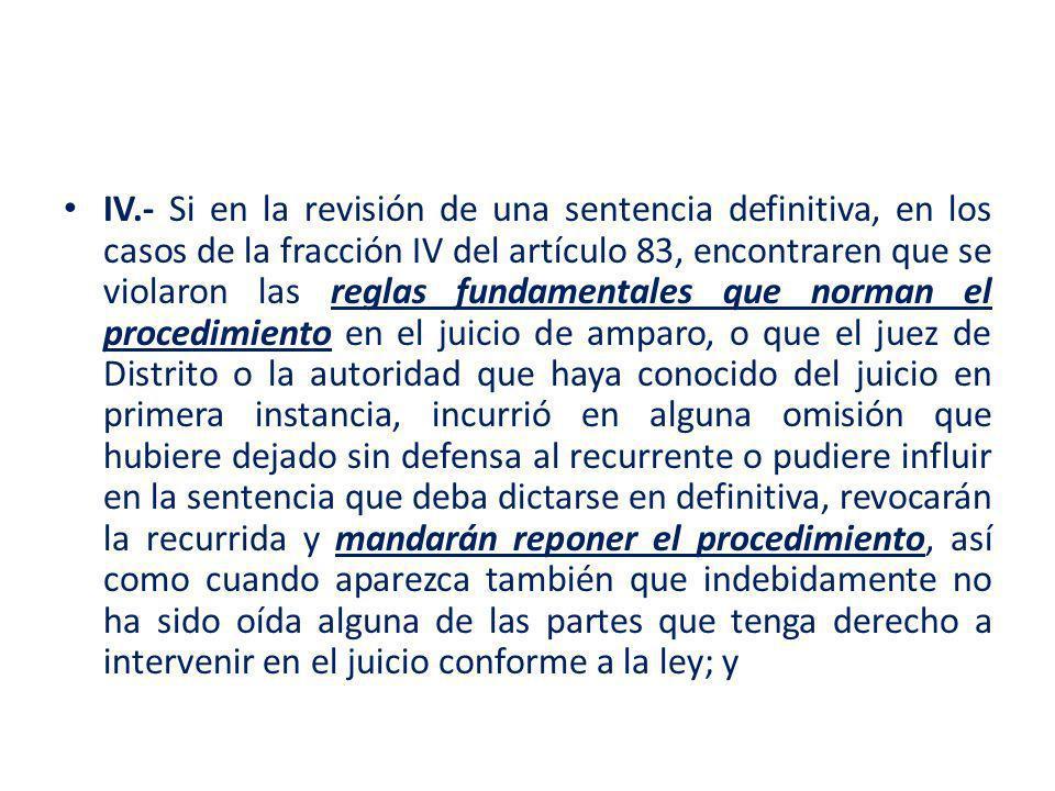 IV.- Si en la revisión de una sentencia definitiva, en los casos de la fracción IV del artículo 83, encontraren que se violaron las reglas fundamental
