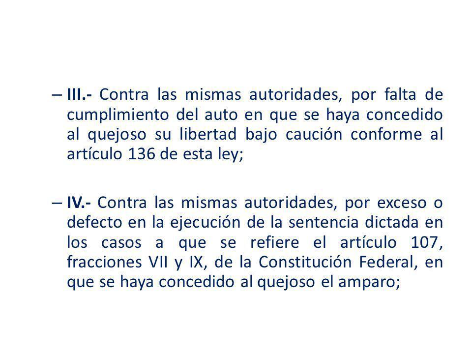 – III.- Contra las mismas autoridades, por falta de cumplimiento del auto en que se haya concedido al quejoso su libertad bajo caución conforme al art