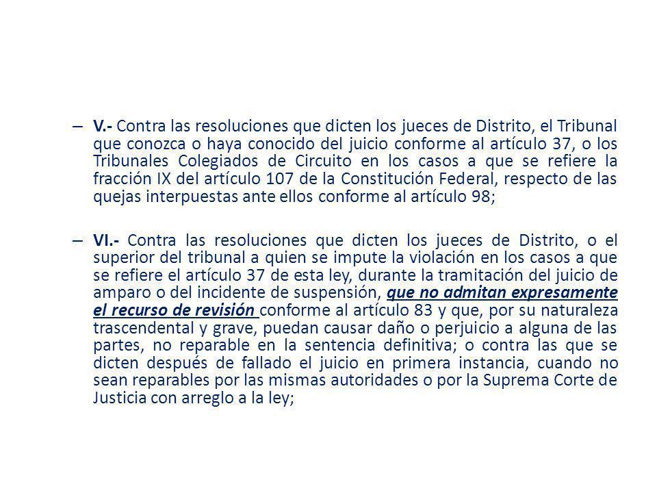 – V.- Contra las resoluciones que dicten los jueces de Distrito, el Tribunal que conozca o haya conocido del juicio conforme al artículo 37, o los Tri
