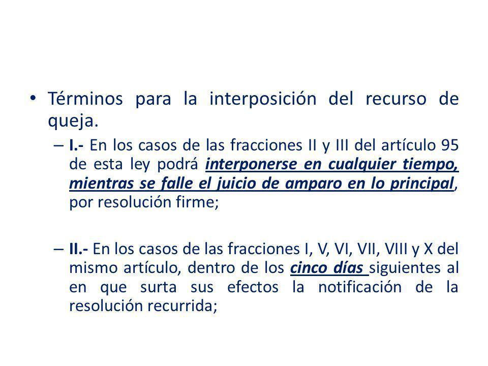 Términos para la interposición del recurso de queja. – I.- En los casos de las fracciones II y III del artículo 95 de esta ley podrá interponerse en c