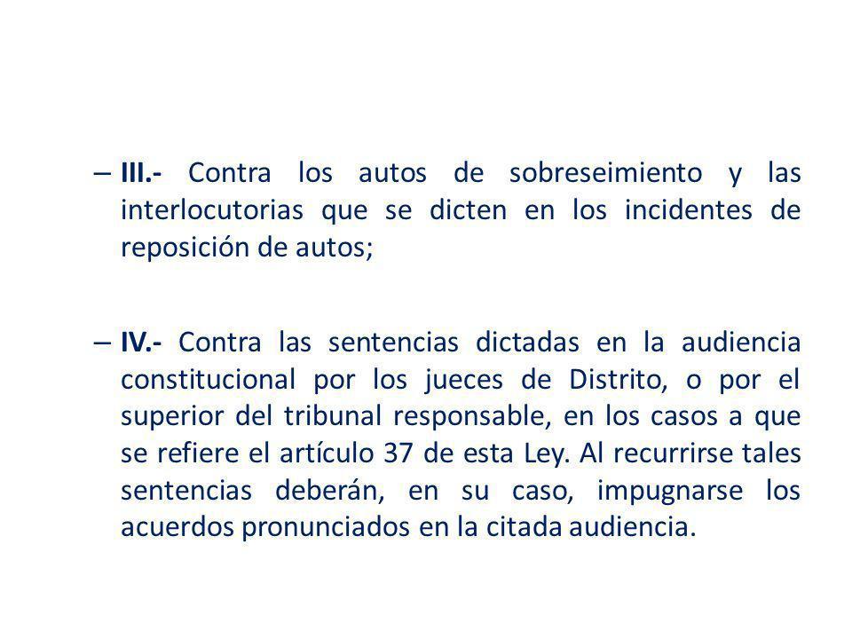 – III.- Contra los autos de sobreseimiento y las interlocutorias que se dicten en los incidentes de reposición de autos; – IV.- Contra las sentencias