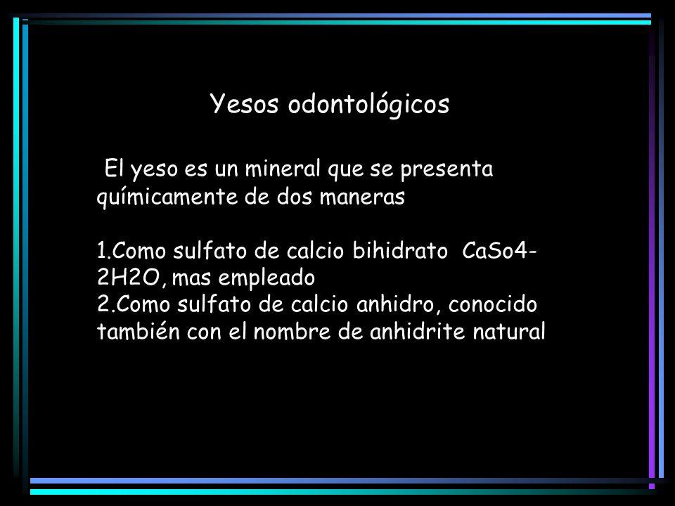 Yesos odontológicos El yeso es un mineral que se presenta químicamente de dos maneras 1.Como sulfato de calcio bihidrato CaSo4- 2H2O, mas empleado 2.C