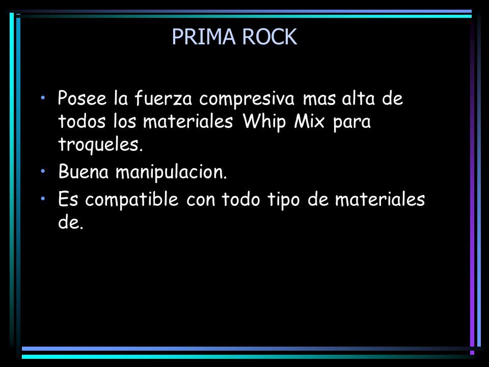 PRIMA ROCK Posee la fuerza compresiva mas alta de todos los materiales Whip Mix para troqueles. Buena manipulacion. Es compatible con todo tipo de mat