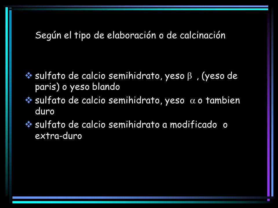 Según el tipo de elaboración o de calcinación sulfato de calcio semihidrato, yeso, (yeso de paris) o yeso blando sulfato de calcio semihidrato, yeso o