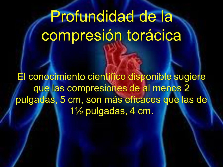 Profundidad de la compresión torácica El conocimiento científico disponible sugiere que las compresiones de al menos 2 pulgadas, 5 cm, son más eficace