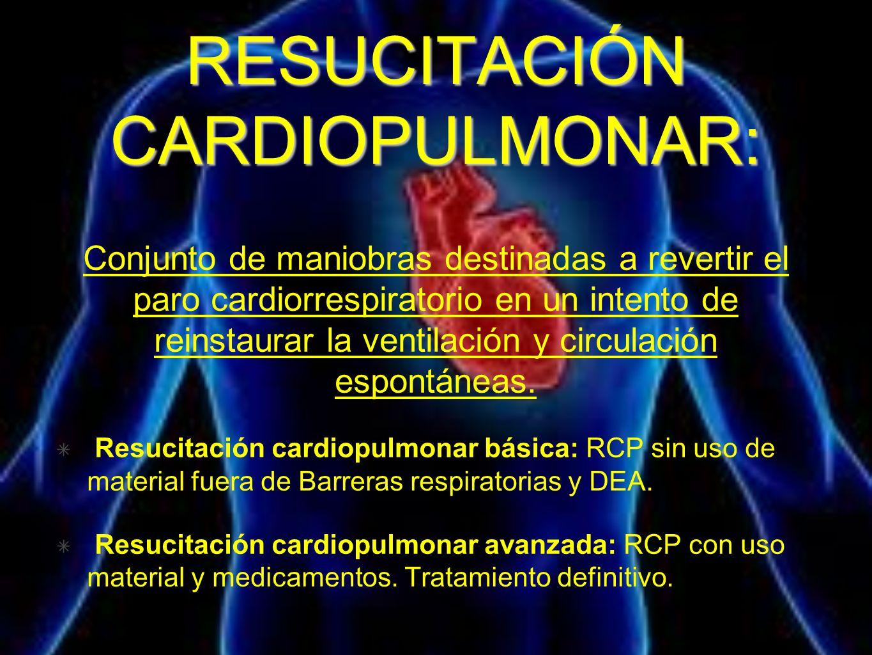 RESUCITACIÓN CARDIOPULMONAR: Conjunto de maniobras destinadas a revertir el paro cardiorrespiratorio en un intento de reinstaurar la ventilación y cir