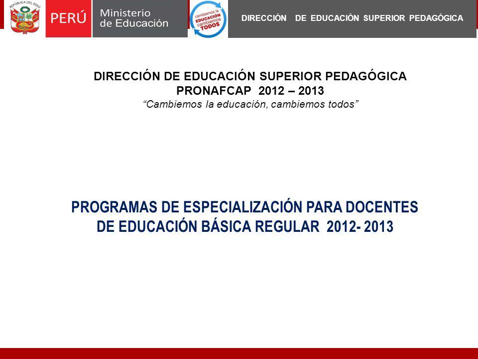 PROGRAMAS DE ESPECIALIZACIÓN PARA DOCENTES DE EDUCACIÓN BÁSICA REGULAR 2012- 2013 DIRECCIÓN DE EDUCACIÓN SUPERIOR PEDAGÓGICA PRONAFCAP 2012 – 2013 Cam