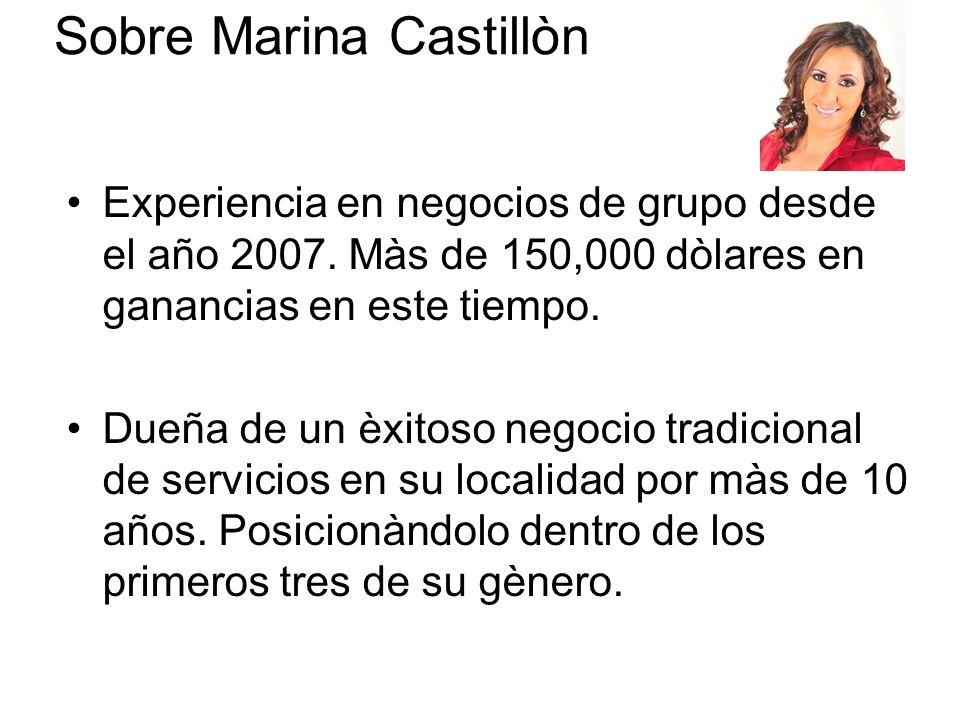 Sobre Marina Castillòn Experiencia en negocios de grupo desde el año 2007. Màs de 150,000 dòlares en ganancias en este tiempo. Dueña de un èxitoso neg