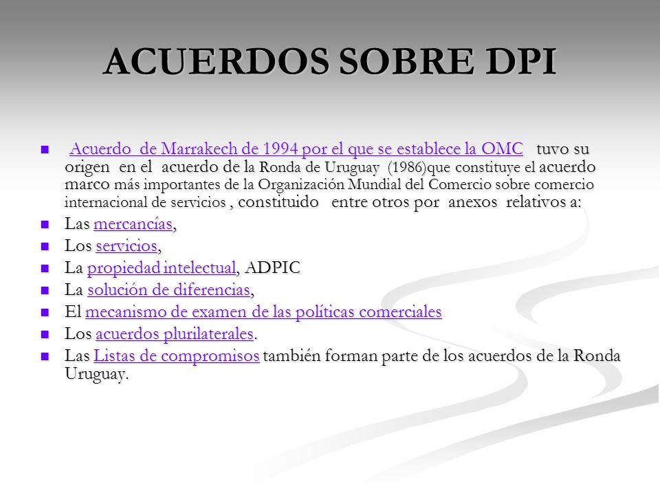 ACUERDOS SOBRE DPI Acuerdo de Marrakech de 1994 por el que se establece la OMC tuvo su origen en el acuerdo de l a Ronda de Uruguay (1986)que constitu