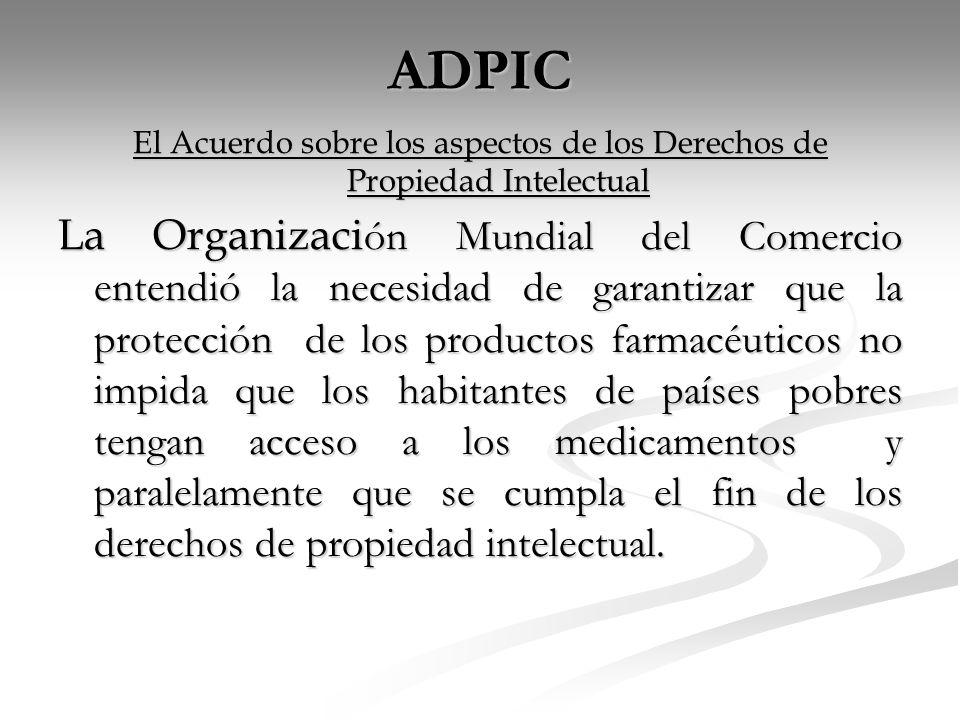 ADPIC El Acuerdo sobre los aspectos de los Derechos de Propiedad Intelectual La Organizaci ón Mundial del Comercio entendió la necesidad de garantizar