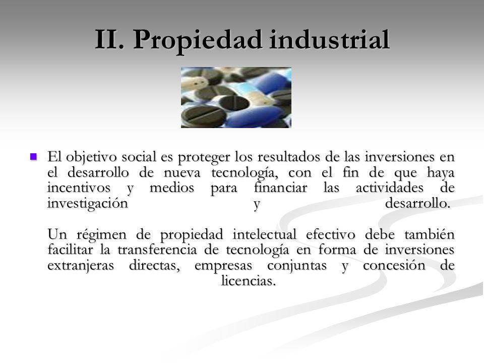II. Propiedad industrial El objetivo social es proteger los resultados de las inversiones en el desarrollo de nueva tecnología, con el fin de que haya