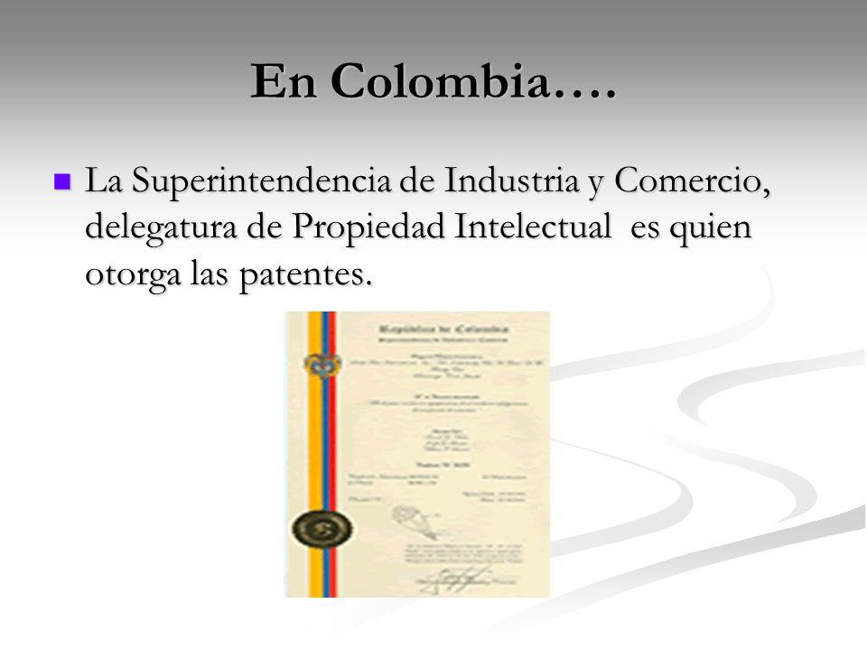 En Colombia…. La Superintendencia de Industria y Comercio, delegatura de Propiedad Intelectual es quien otorga las patentes. La Superintendencia de In