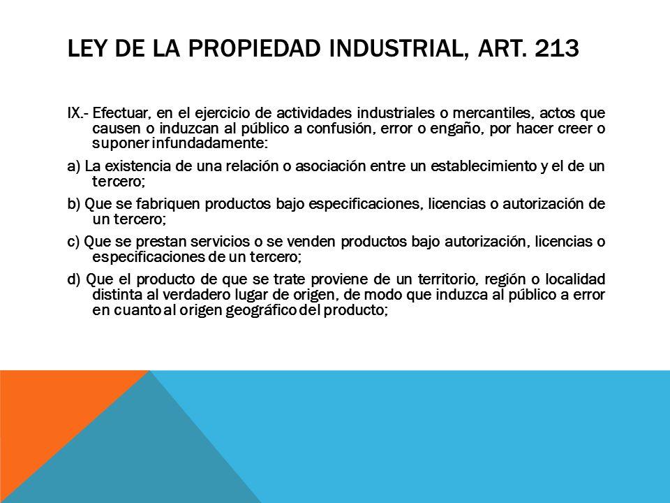 LEY DE LA PROPIEDAD INDUSTRIAL, ART. 213 IX.- Efectuar, en el ejercicio de actividades industriales o mercantiles, actos que causen o induzcan al públ