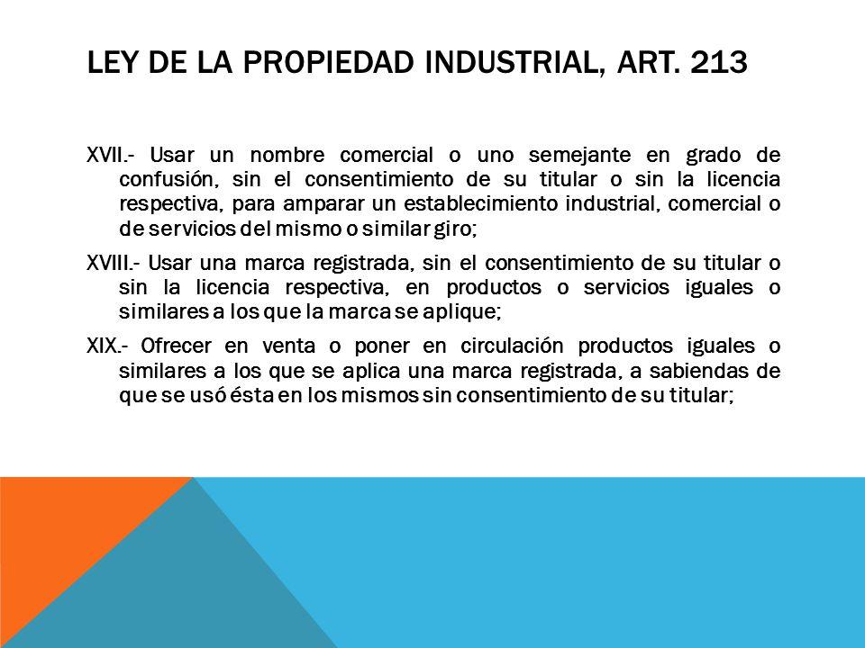 LEY DE LA PROPIEDAD INDUSTRIAL, ART. 213 XVII.- Usar un nombre comercial o uno semejante en grado de confusión, sin el consentimiento de su titular o