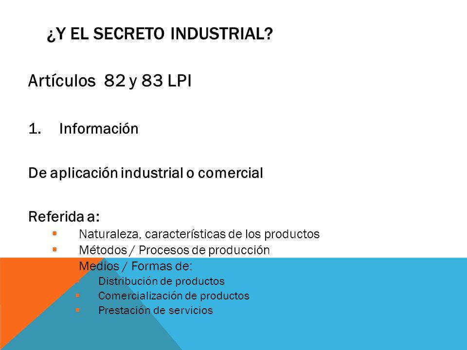 ¿Y EL SECRETO INDUSTRIAL? Artículos 82 y 83 LPI 1.Información De aplicación industrial o comercial Referida a: Naturaleza, características de los prod