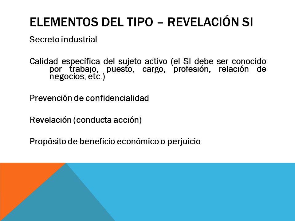 ELEMENTOS DEL TIPO – REVELACIÓN SI Secreto industrial Calidad específica del sujeto activo (el SI debe ser conocido por trabajo, puesto, cargo, profes