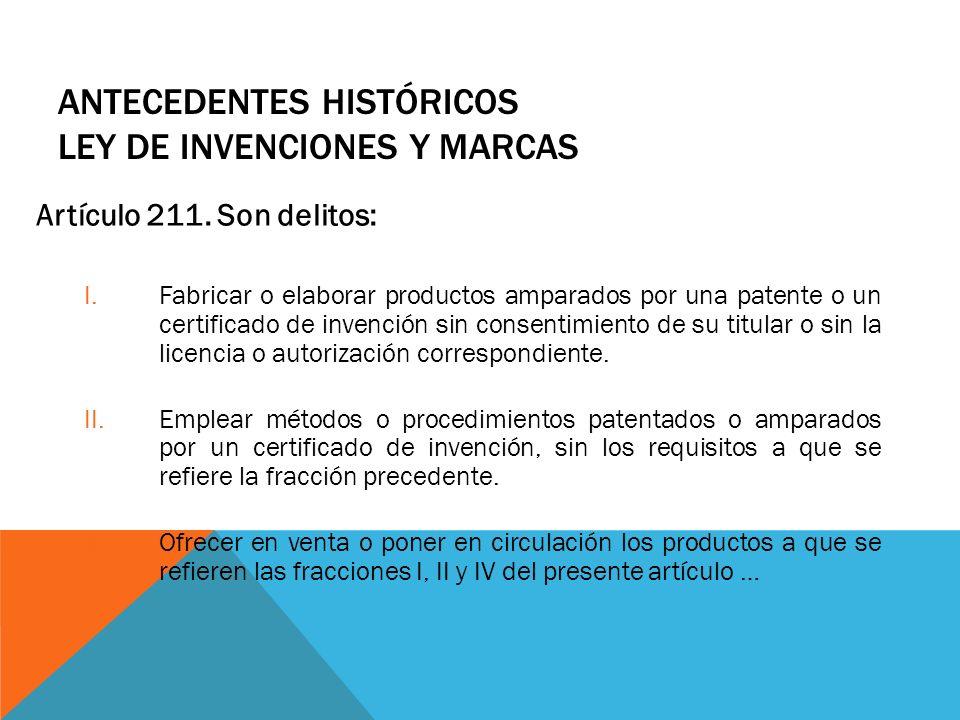 ANTECEDENTES HISTÓRICOS LEY DE INVENCIONES Y MARCAS Artículo 211. Son delitos: I.Fabricar o elaborar productos amparados por una patente o un certific