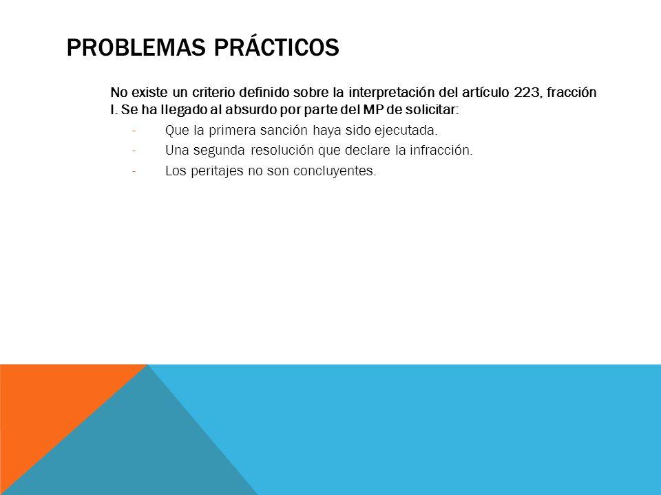 PROBLEMAS PRÁCTICOS No existe un criterio definido sobre la interpretación del artículo 223, fracción I. Se ha llegado al absurdo por parte del MP de