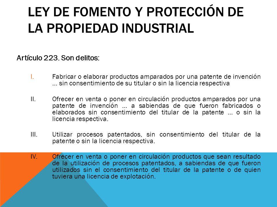 LEY DE FOMENTO Y PROTECCIÓN DE LA PROPIEDAD INDUSTRIAL Artículo 223. Son delitos: I.Fabricar o elaborar productos amparados por una patente de invenci