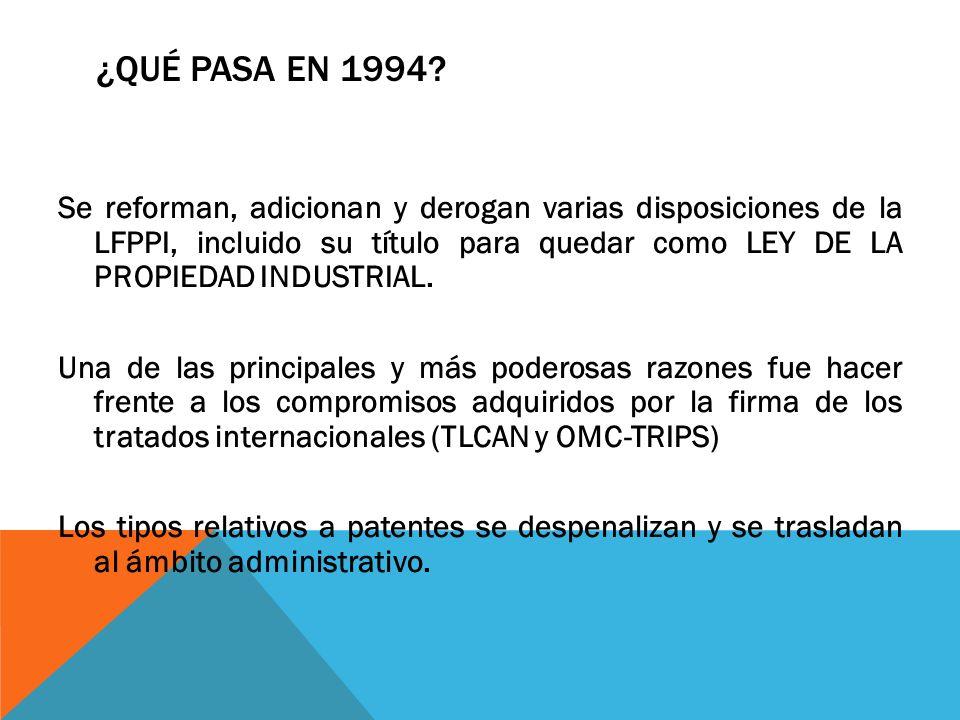 ¿QUÉ PASA EN 1994? Se reforman, adicionan y derogan varias disposiciones de la LFPPI, incluido su título para quedar como LEY DE LA PROPIEDAD INDUSTRI