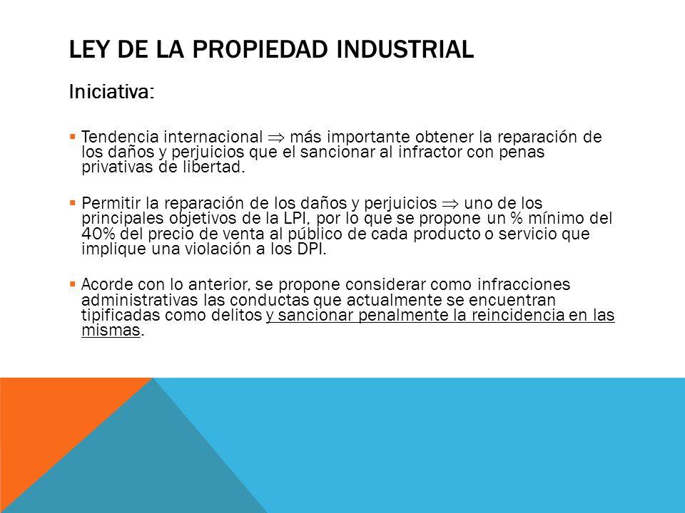 LEY DE LA PROPIEDAD INDUSTRIAL Iniciativa: Tendencia internacional más importante obtener la reparación de los daños y perjuicios que el sancionar al