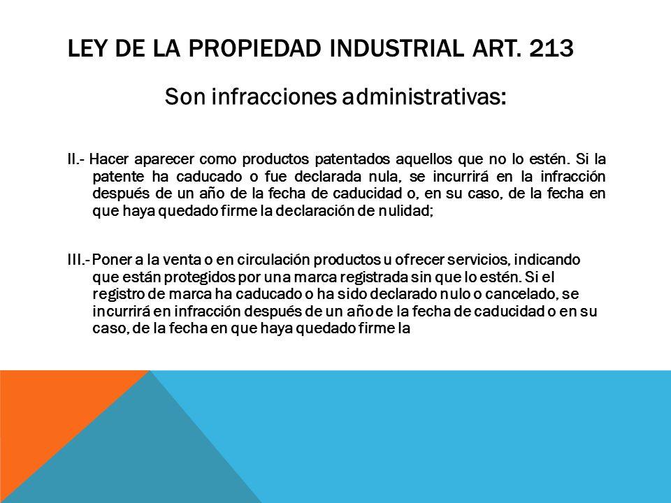 LEY DE LA PROPIEDAD INDUSTRIAL ART. 213 Son infracciones administrativas: II.- Hacer aparecer como productos patentados aquellos que no lo estén. Si l