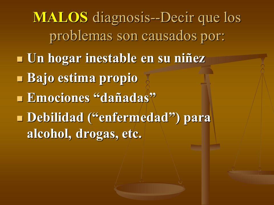 MALOS diagnosis--Decir que los problemas son causados por: Un hogar inestable en su niñez Un hogar inestable en su niñez Bajo estima propio Bajo estima propio Emociones dañadas Emociones dañadas Debilidad (enfermedad) para alcohol, drogas, etc.
