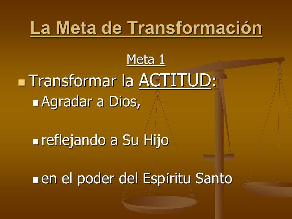 La Meta de Transformación Meta 1 Transformar la ACTITUD : Transformar la ACTITUD : Agradar a Dios, Agradar a Dios, reflejando a Su Hijo reflejando a Su Hijo en el poder del Esp í ritu Santo en el poder del Esp í ritu Santo